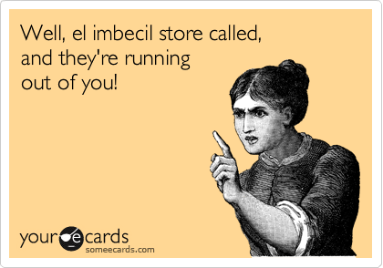 Well, el imbecil store called, 