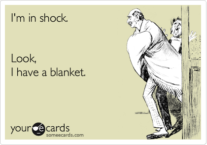 I'm in shock.   Look, I have a blanket.