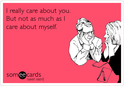 I really care about you. But not as much as I care about myself.