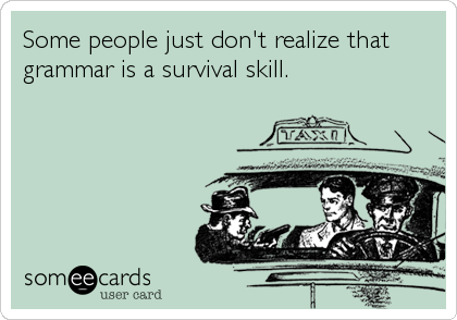 Some people just don't realize that grammar is a survival skill.
