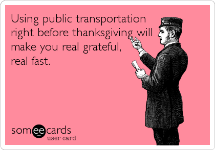 Using public transportation right before thanksgiving will make you real grateful, real fast.