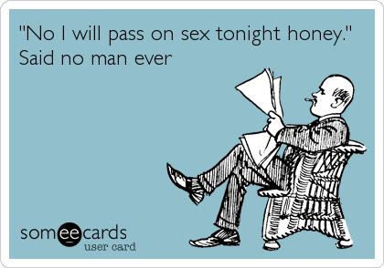 """No I will pass on sex tonight honey."" Said no man ever"