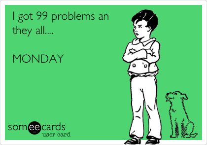 I got 99 problems an they all....  MONDAY