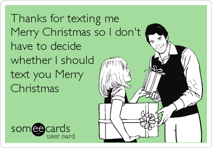 Thanks for texting me Merry Christmas so I don't have to decide whether I should text you Merry Christmas