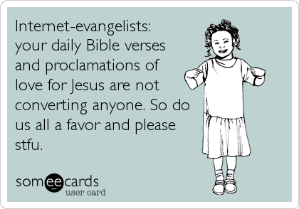 Internet-evangelists: your daily Bible verses and proclamations of love for Jesus are not converting anyone. So do us all a favor and please stfu.