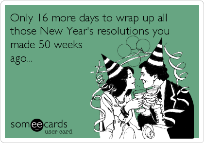Only 16 more days to wrap up all those New Year's resolutions you made 50 weeks ago...