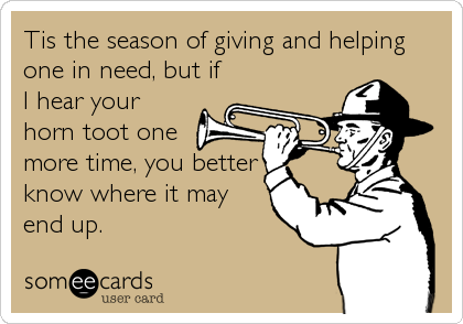 Tis the season of giving and helping one in need, but if I hear your horn toot one more time, you better know where it may end up.