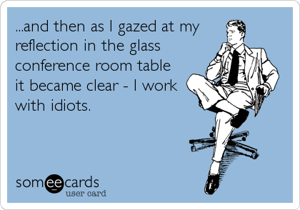 ...and then as I gazed at myreflection in the glassconference room tableit became clear - I workwith idiots.