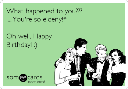 What happened to you??? .....You're so elderly!*  Oh well, Happy Birthday! :)