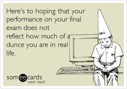 Here's to hoping that your performance on your final exam does not reflect how much of a dunce you are in real life.