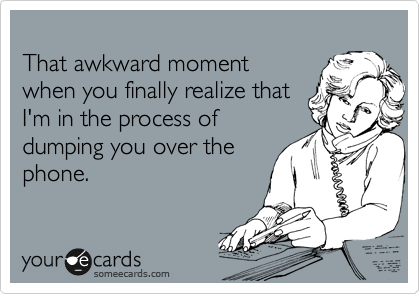 That awkward moment when you finally realize that I'm in the process of dumping you over the phone.