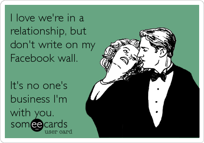 I love we're in a relationship, but don't write on my Facebook wall.  It's no one's business I'm with you.