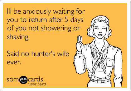 Ill be anxiously waiting for you to return after 5 days of you not showering or shaving.  Said no hunter's wife ever.