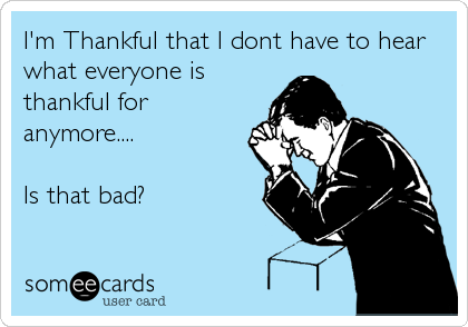 I'm Thankful that I dont have to hear what everyone is thankful for anymore....  Is that bad?