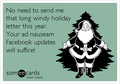 No need to send me that long windy holiday letter this year. Your ad nauseam Facebook updates will suffice!