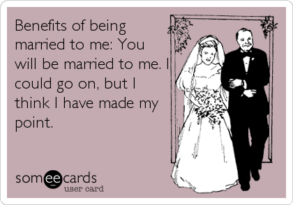 Benefits of being married to me: You will be married to me. I could go on, but I think I have made my point.
