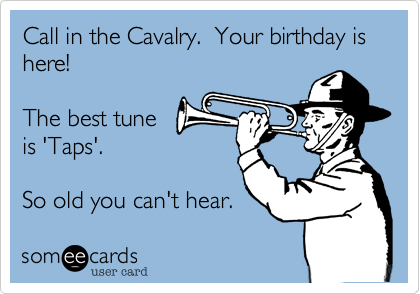 Call in the Cavalry.  Your birthday is here!
