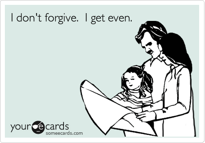 I don't forgive.  I get even.