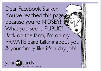 Dear Facebook Stalker,    You've reached this page because you're NOSEY!   What you see is PUBLIC!   Back on the farm, I'm on my PRIVATE page talking about you & your family like it's a day job!