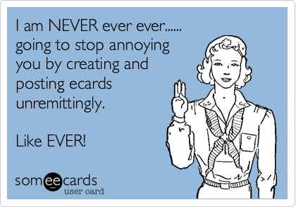 I am NEVER ever ever......