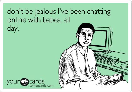don't be jealous I've been chatting online with babes, all