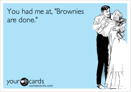 """You had me at, """"Brownies are done."""""""