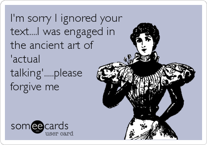 I'm sorry I ignored your text....I was engaged in the ancient art of 'actual talking'.....please forgive me