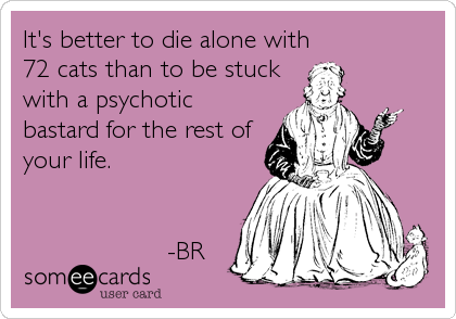It's better to die alone with 72 cats than to be stuck with a psychotic bastard for the rest of your life.                      -BR
