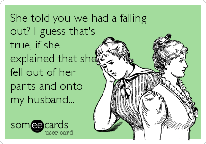 She told you we had a falling out? I guess that's true, if she explained that she fell out of her pants and onto my husband...