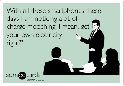 With all these smartphones these days I am noticing alot of charge mooching! I mean, get your own electricity right??
