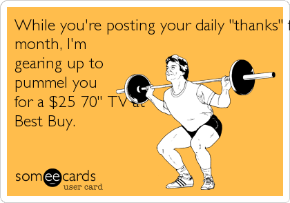 """While you're posting your daily """"thanks"""" for themonth, I'mgearing up topummel youfor a $25 70"""" TV atBest Buy."""
