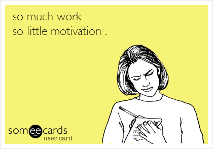 so much work  so little motivation .