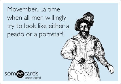 Movember.....a time when all men willingly try to look like either a peado or a pornstar!