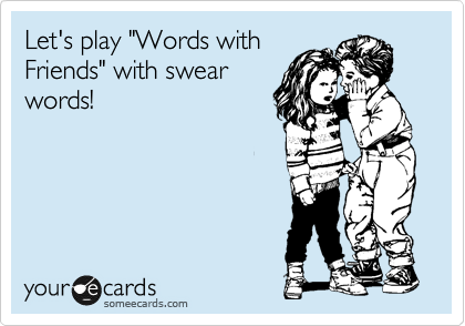 "Let's play ""Words with Friends"" with swear words!"