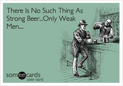 There Is No Such Thing As Strong Beer...Only Weak Men....