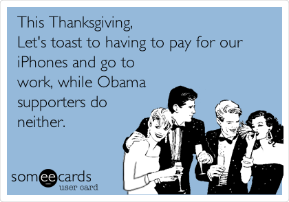 This Thanksgiving, Let's toast to having to pay for our iPhones and go to work, while Obama supporters do neither.