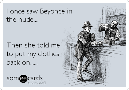 I once saw Beyonce in the nude....   Then she told me to put my clothes back on......