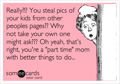"""Really%3F!%3F You steal pics of your kids from other peoples pages%3F%3F Why not take your own one might ask%3F%3F%3F Oh yeah%2C that's right%2C you're a """"part time"""" mom with better things to do..."""