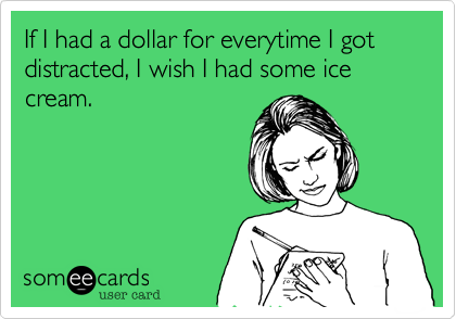If I had a dollar for everytime I got distracted, I wish I had some ice cream.