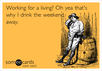 Working for a living? Oh yea that's why I drink the weekend away.