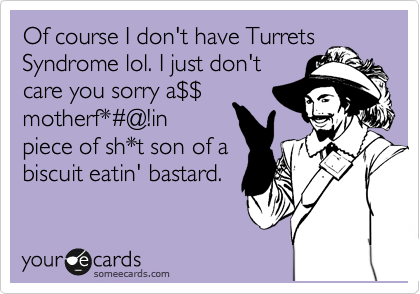 Of course I don't have Turrets. Syndrome lol. I just don't care you sorry a%24%24 motherf*%23@!in piece of sh*t son of a biscuit eatin' bastard.