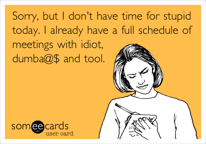 Sorry, but I don't have time for stupid today. I already have a full schedule of meetings with idiot, dumba@$ and tool.