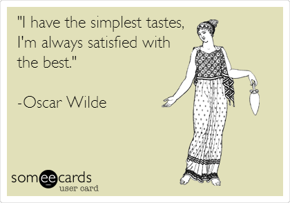 """I have the simplest tastes,  I'm always satisfied with the best.""   -Oscar Wilde"