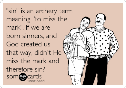 """sin"" is an archery term meaning ""to miss the mark"". If we are born sinners, and God created us that way, didn't He miss the mark and therefore sin?"