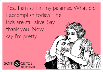 Yes.. I am still in my pajamas. What did I accomplish today? The kids are still alive. Say thank you. Now... say I'm pretty.