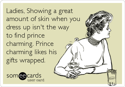 Ladies, Showing a great amount of skin when you dress up isn't the way to find prince charming. Prince charming likes his gifts wrapped.
