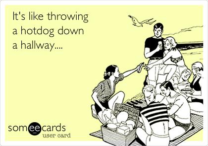 It's like throwing a hotdog down a hallway....