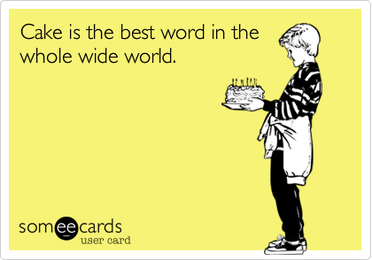 Cake is the best word in the whole wide world.
