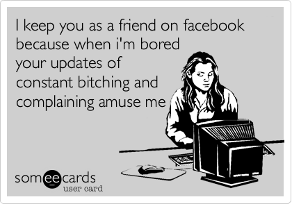 I keep you as a friend on facebook because when i'm bored your updates of constant bitching and complaining amuse me