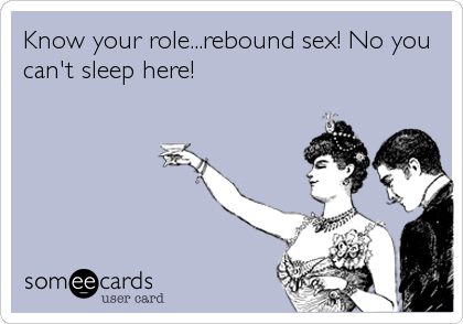 Know your role...rebound sex! No you can't sleep here!
